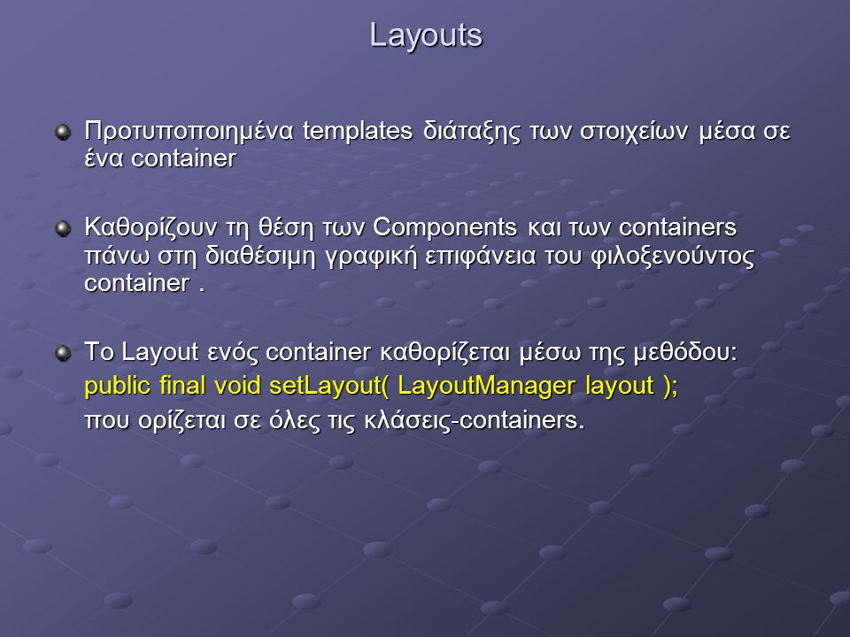 Layouts Προτυποποιημένα templates διάταξης των στοιχείων μέσα σε ένα container Καθορίζουν τη θέση των Components και των containers πάνω στη διαθέσιμη