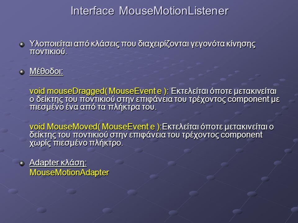 Interface MouseMotionListener Υλοποιείται από κλάσεις που διαχειρίζονται γεγονότα κίνησης ποντικιού.
