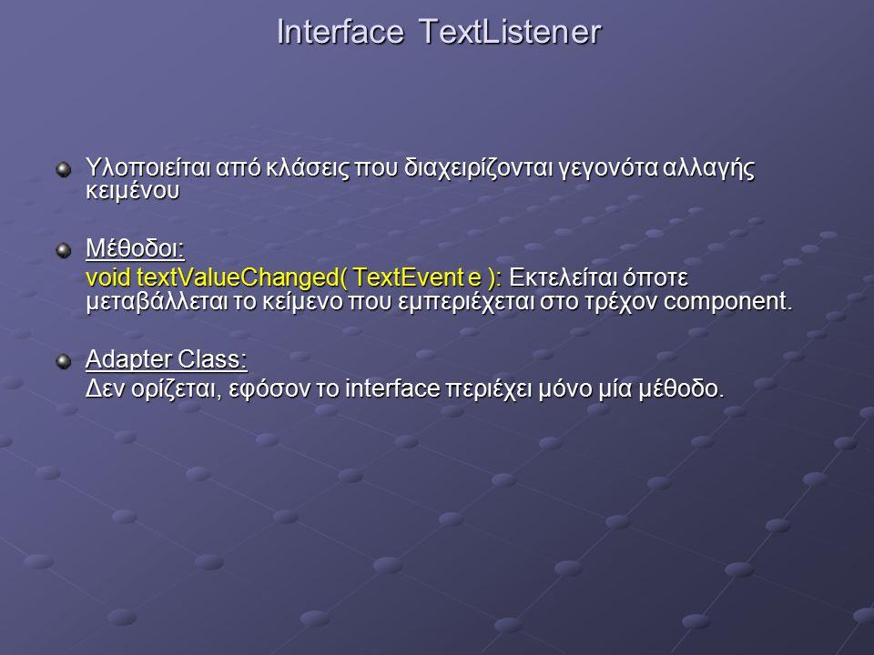 Interface TextListener Υλοποιείται από κλάσεις που διαχειρίζονται γεγονότα αλλαγής κειμένου Μέθοδοι: void textValueChanged( TextEvent e ): Εκτελείται όποτε μεταβάλλεται το κείμενο που εμπεριέχεται στο τρέχον component.