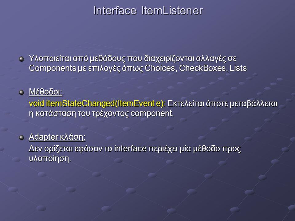 Interface ItemListener Υλοποιείται από μεθόδους που διαχειρίζονται αλλαγές σε Components με επιλογές όπως Choices, CheckBoxes, Lists Μέθοδοι: void itemStateChanged(ItemEvent e): Εκτελείται όποτε μεταβάλλεται η κατάσταση του τρέχοντος component.