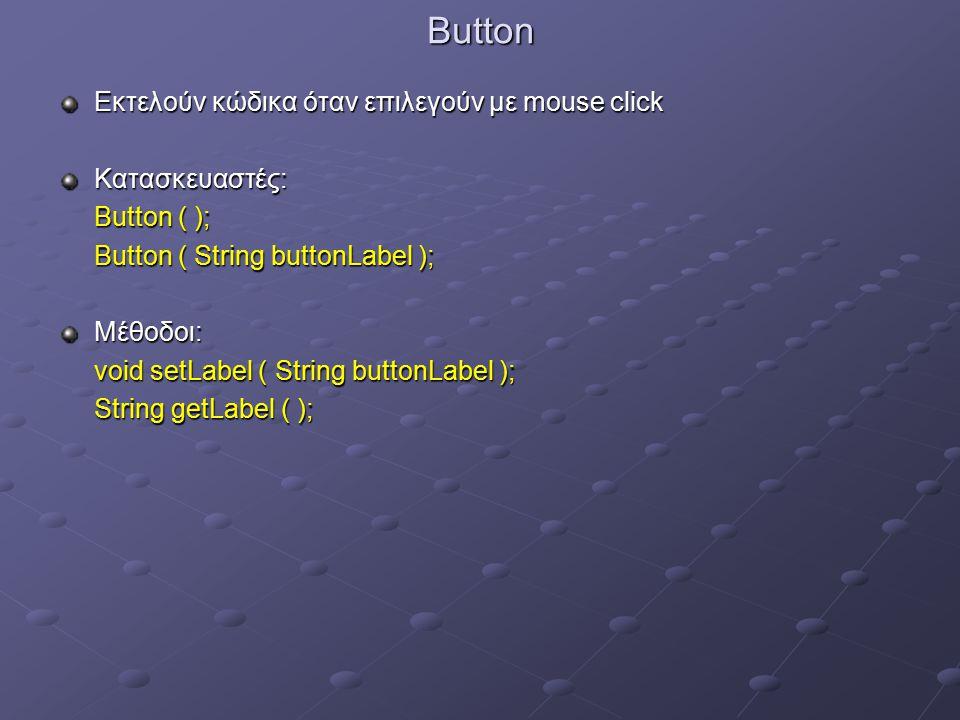 Button Εκτελούν κώδικα όταν επιλεγούν με mouse click Κατασκευαστές: Button ( ); Button ( String buttonLabel ); Μέθοδοι: void setLabel ( String buttonLabel ); String getLabel ( );