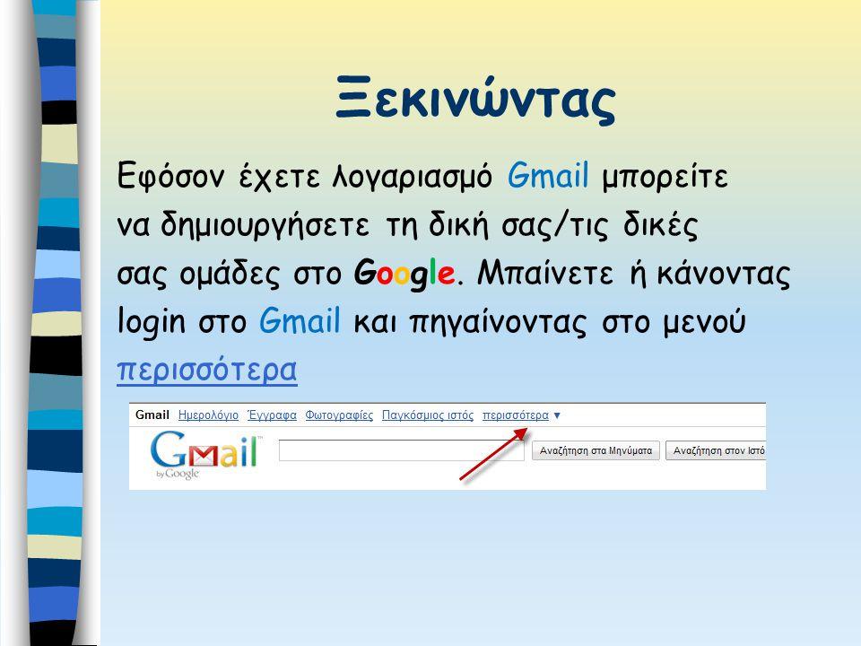 Ξεκινώντας Εφόσον έχετε λογαριασμό Gmail μπορείτε να δημιουργήσετε τη δική σας/τις δικές σας ομάδες στο Google. Μπαίνετε ή κάνοντας login στο Gmail κα