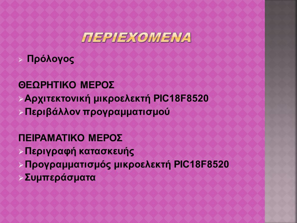  Πρόλογος ΘΕΩΡΗΤΙΚΟ ΜΕΡΟΣ  Αρχιτεκτονική μικροελεκτή PIC18F8520  Περιβάλλον προγραμματισμού ΠΕΙΡΑΜΑΤΙΚΟ ΜΕΡΟΣ  Περιγραφή κατασκευής  Προγραμματισ