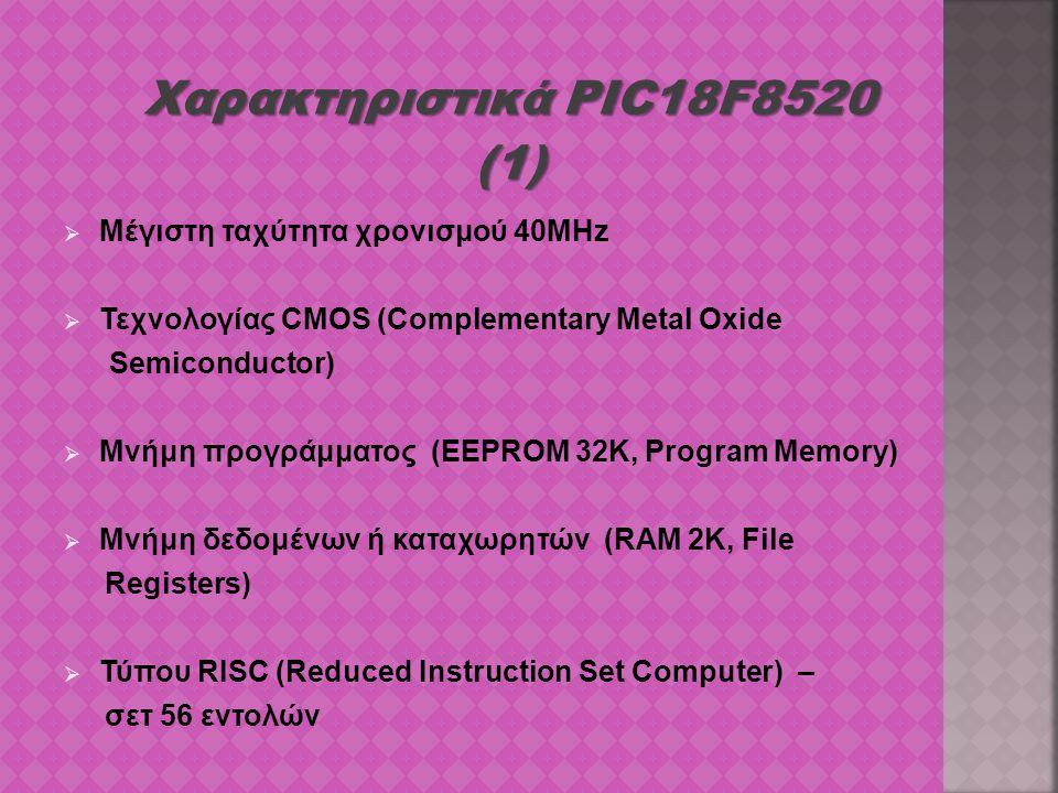 Χαρακτηριστικά PIC18F8520 (1)  Μέγιστη ταχύτητα χρονισμού 40MHz  Τεχνολογίας CMOS (Complementary Metal Oxide Semiconductor)  Μνήμη προγράμματος (EE