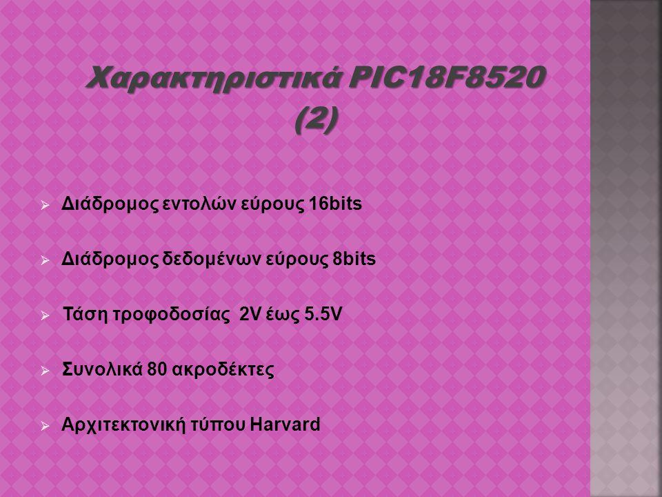 Χαρακτηριστικά PIC18F8520 (2)  Διάδρομος εντολών εύρους 16bits  Διάδρομος δεδομένων εύρους 8bits  Τάση τροφοδοσίας 2V έως 5.5V  Συνολικά 80 ακροδέ