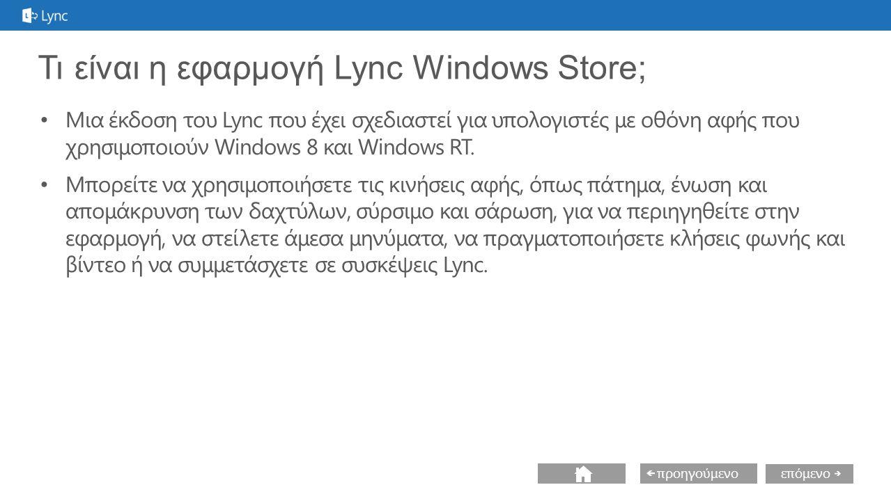 επόμενο προηγούμενο Εγκατάσταση του Lync Tablet ή επιτραπέζιος υπολογιστής Απαιτήσεις συστήματος Windows 8 Λογαριασμός Lync σε Lync Server 2010 CU5 (για γενική λειτουργικότητα) ή Lync Server 2010 CU7 ή νεότερη έκδοση (για γενική λειτουργικότητα και συμμετοχή σε σύσκεψη από την εφαρμογή Lync Windows Store) Θέση εγκατάστασης Από το Windows 8 store, χρησιμοποιώντας το σύμβολο αναζήτησης, αναζητήστε το Lync.