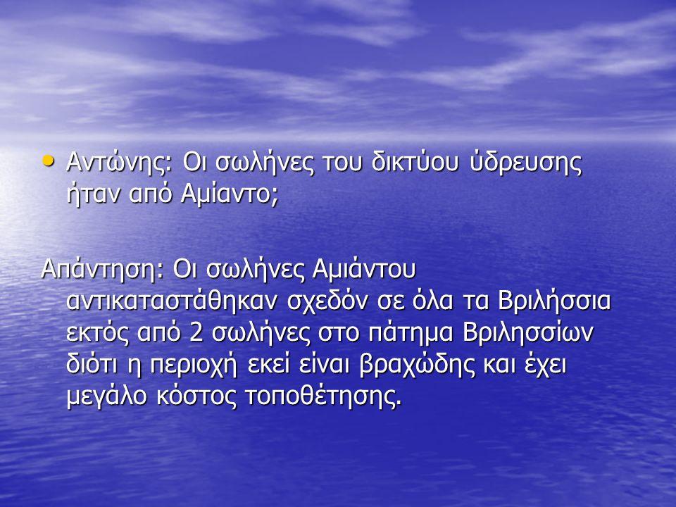 Αντώνης: Οι σωλήνες του δικτύου ύδρευσης ήταν από Αμίαντο; Αντώνης: Οι σωλήνες του δικτύου ύδρευσης ήταν από Αμίαντο; Απάντηση: Οι σωλήνες Αμιάντου αντικαταστάθηκαν σχεδόν σε όλα τα Βριλήσσια εκτός από 2 σωλήνες στο πάτημα Βριλησσίων διότι η περιοχή εκεί είναι βραχώδης και έχει μεγάλο κόστος τοποθέτησης.