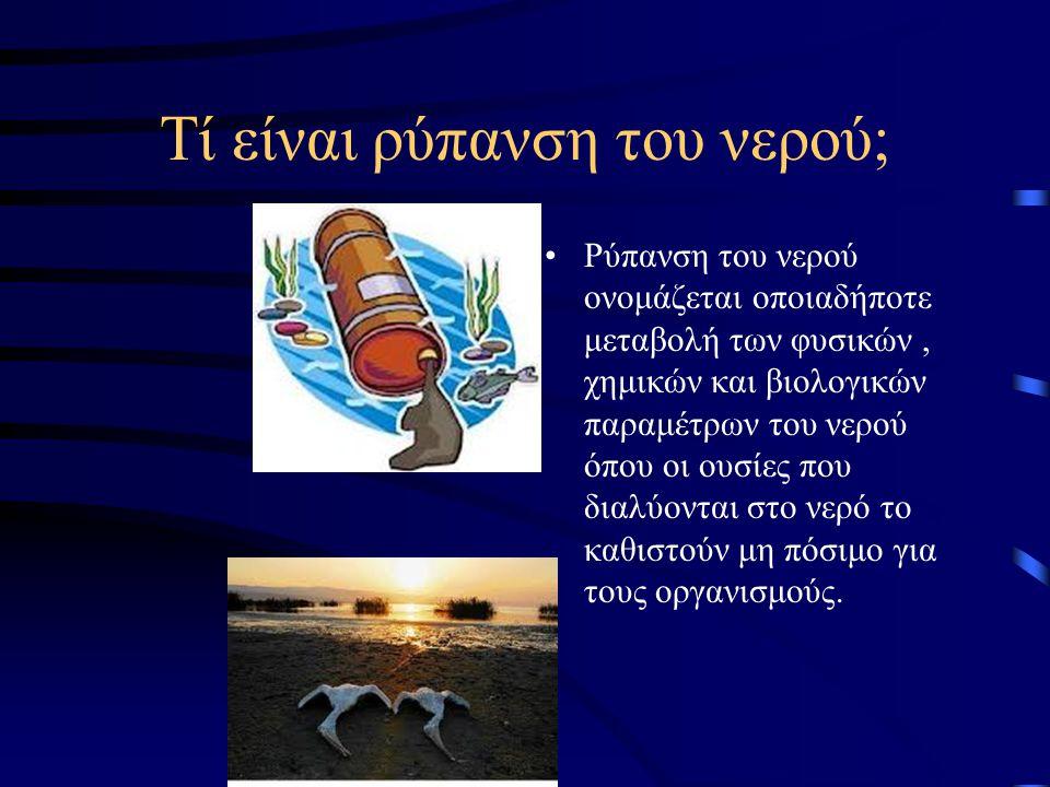 Τί είναι ρύπανση του νερού; Ρύπανση του νερού ονομάζεται οποιαδήποτε μεταβολή των φυσικών, χημικών και βιολογικών παραμέτρων του νερού όπου οι ουσίες