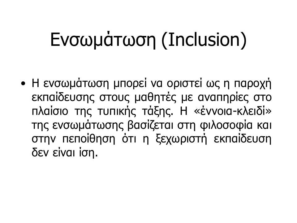 Ενσωμάτωση (Inclusion) Η ενσωμάτωση μπορεί να οριστεί ως η παροχή εκπαίδευσης στους μαθητές με αναπηρίες στο πλαίσιο της τυπικής τάξης. Η «έννοια-κλει