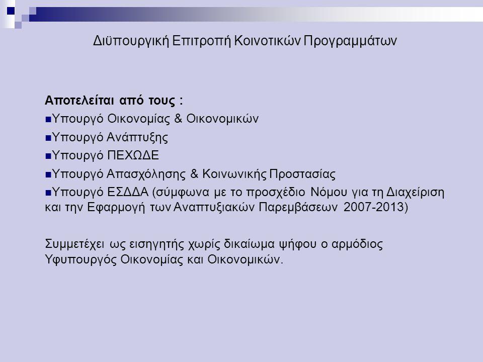 Διϋπουργική Επιτροπή Κοινοτικών Προγραμμάτων Αποτελείται από τους : Υπουργό Οικονομίας & Οικονομικών Υπουργό Ανάπτυξης Υπουργό ΠΕΧΩΔΕ Υπουργό Απασχόλησης & Κοινωνικής Προστασίας Υπουργό ΕΣΔΔΑ (σύμφωνα με το προσχέδιο Νόμου για τη Διαχείριση και την Εφαρμογή των Αναπτυξιακών Παρεμβάσεων 2007-2013) Συμμετέχει ως εισηγητής χωρίς δικαίωμα ψήφου ο αρμόδιος Υφυπουργός Οικονομίας και Οικονομικών.
