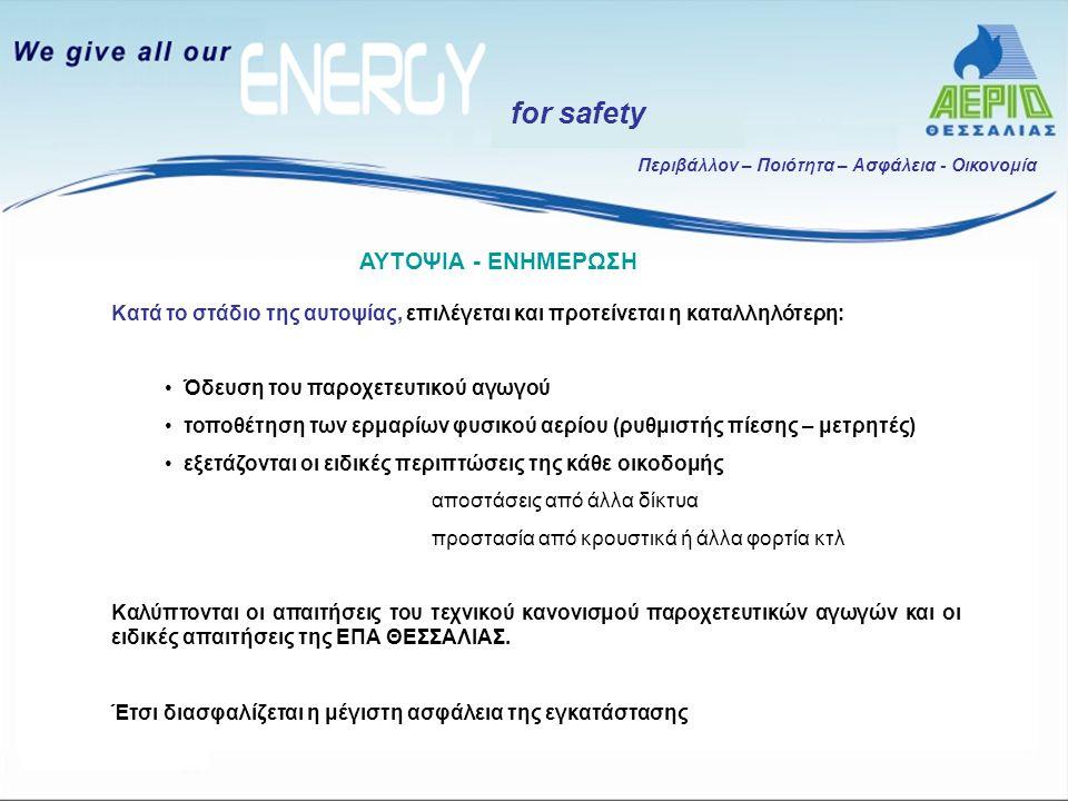 Περιβάλλον – Ποιότητα – Ασφάλεια - Οικονομία for safety Κατά το στάδιο σύναψης της σύμβασης φυσικού αερίου, παραδίδονται στον πελάτη: τεύχος Γενικών Όρων Συναλλαγών (Γ.Ο.Σ.) στο οποίο συμπεριλαμβάνονται: οι όροι τήρησης κανόνων ασφαλείας, η υπηρεσία άμεσης επέμβασης και αναγγελίας βλαβών και διαρροών ενημερωτικό φυλλάδιο «Το φυσικό αέριο με ασφάλεια» στο οποίο παρέχονται πληροφορίες, διευκρινίσεις και συμβουλές σχετικά με: την ορθολογική χρήση του Φυσικού αερίου τις απαιτήσεις του Κανονισμού για σωστή εγκατάσταση, λειτουργία και συντήρηση τις άμεσες ενέργειες σε περίπτωση διαρροής το τηλέφωνο της 24ωρης υπηρεσίας βλαβών της ΕΠΑ ΣΥΝΑΨΗ ΣΥΜΒΟΛΑΙΟΥ