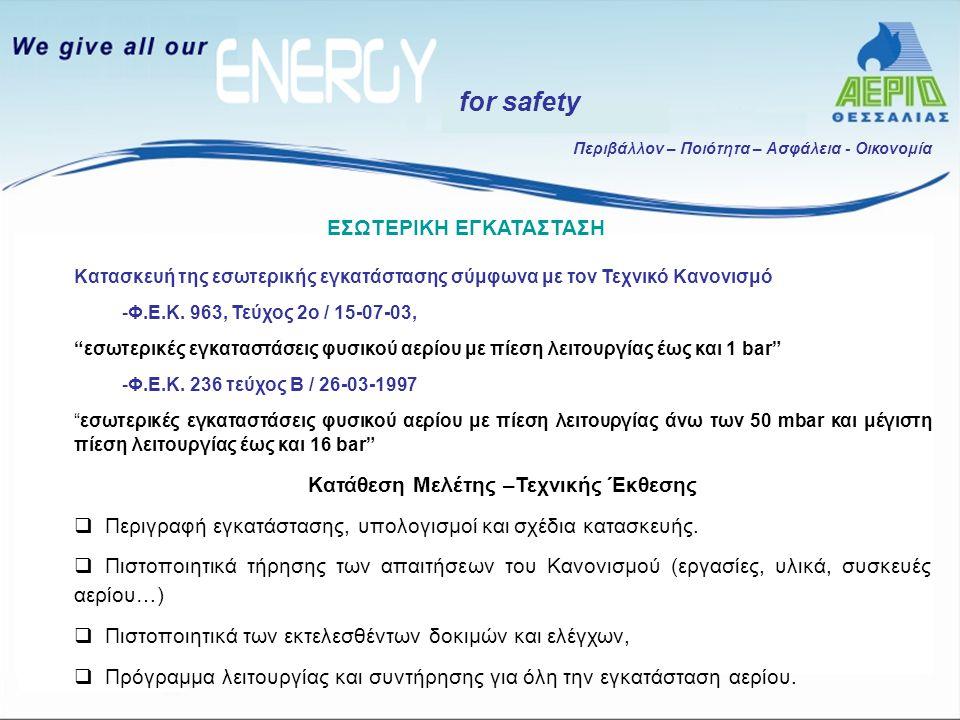 Περιβάλλον – Ποιότητα – Ασφάλεια - Οικονομία for safety Κατά το στάδιο του ελέγχου της εσωτερικής εγκατάστασης, ο μηχανικός της ΕΠΑ: Ελέγχει την ορθότητα και πληρότητα του φακέλου της μελέτης καυσίμου αερίου Διενεργεί αυτοψία της εσωτερικής εγκατάστασης Η ενεργοποίηση της εγκατάστασης πραγματοποιείται μόνο όταν εξασφαλιστεί η συμφωνία της μελέτης και της αυτοψίας με τις απαιτήσεις του Τεχνικού Κανονισμού Έτσι διασφαλίζεται η ασφάλεια και η λειτουργικότητα, σύμφωνα με τις αυστηρότερες Ευρωπαϊκές προδιαγραφές ΕΣΩΤΕΡΙΚΗ ΕΓΚΑΤΑΣΤΑΣΗ