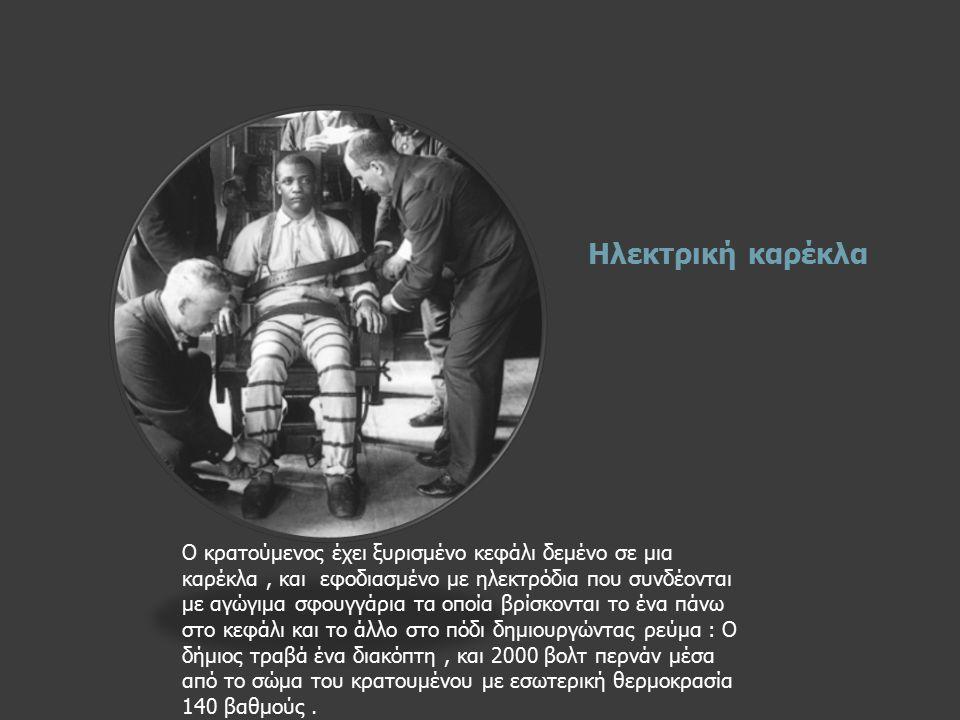 Ηλεκτρική καρέκλα Ο κρατούμενος έχει ξυρισμένο κεφάλι δεμένο σε μια καρέκλα, και εφοδιασμένο με ηλεκτρόδια που συνδέονται με αγώγιμα σφουγγάρια τα οποία βρίσκονται το ένα πάνω στο κεφάλι και το άλλο στο πόδι δημιουργώντας ρεύμα : Ο δήμιος τραβά ένα διακόπτη, και 2000 βολτ περνάν μέσα από το σώμα του κρατουμένου με εσωτερική θερμοκρασία 140 βαθμούς.