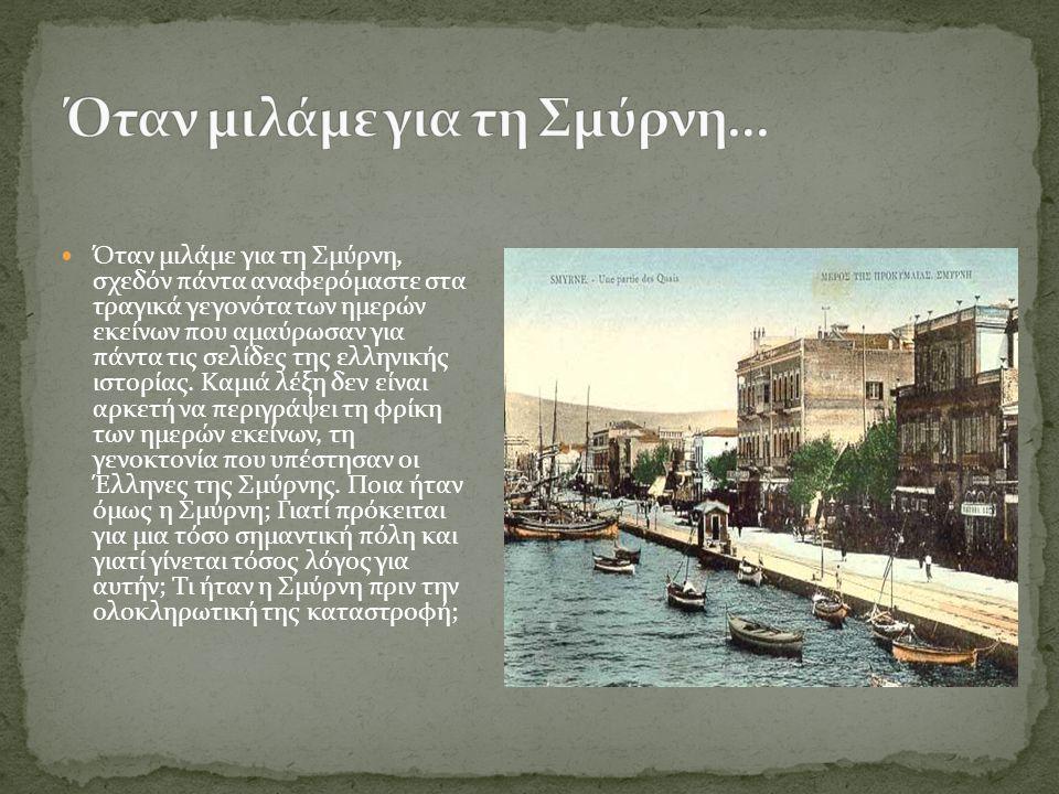 Όταν μιλάμε για τη Σμύρνη, σχεδόν πάντα αναφερόμαστε στα τραγικά γεγονότα των ημερών εκείνων που αμαύρωσαν για πάντα τις σελίδες της ελληνικής ιστορία