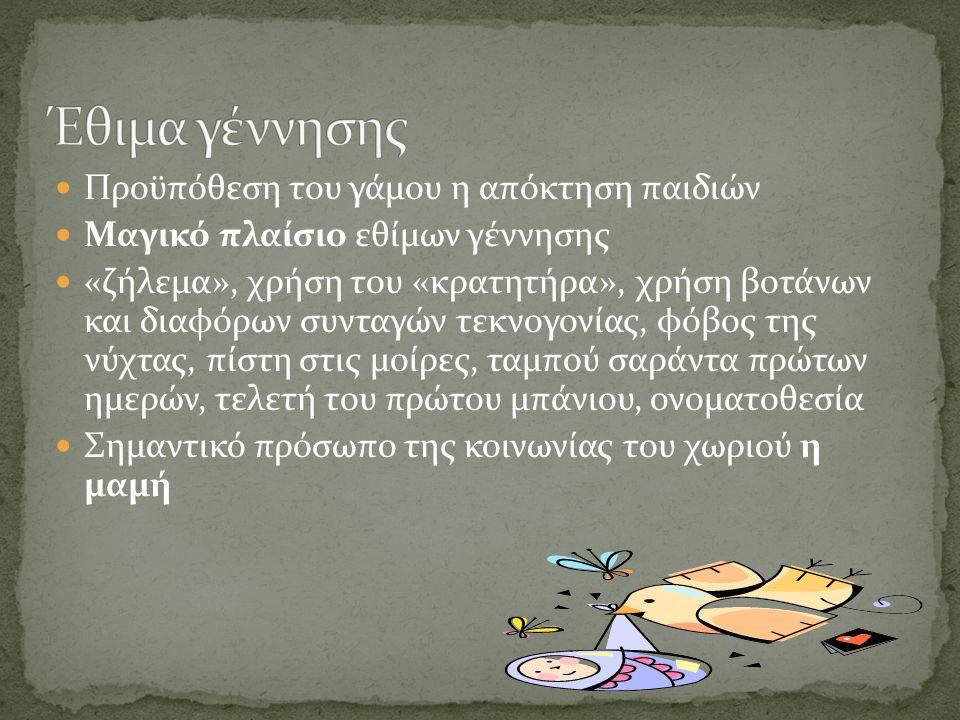 Προϋπόθεση του γάμου η απόκτηση παιδιών Μαγικό πλαίσιο εθίμων γέννησης «ζήλεμα», χρήση του «κρατητήρα», χρήση βοτάνων και διαφόρων συνταγών τεκνογονία