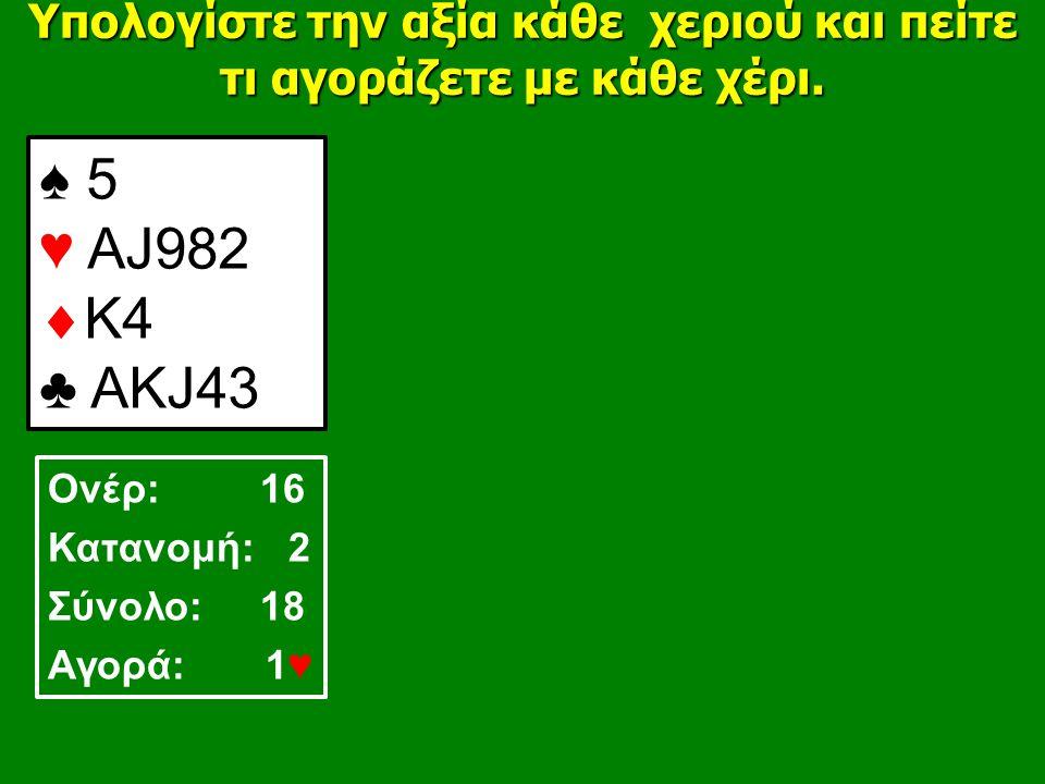 ♠ 5 ♥ ΑJ982  K4 ♣ AΚJ43 Υπολογίστε την αξία κάθε χεριού και πείτε τι αγοράζετε με κάθε χέρι.