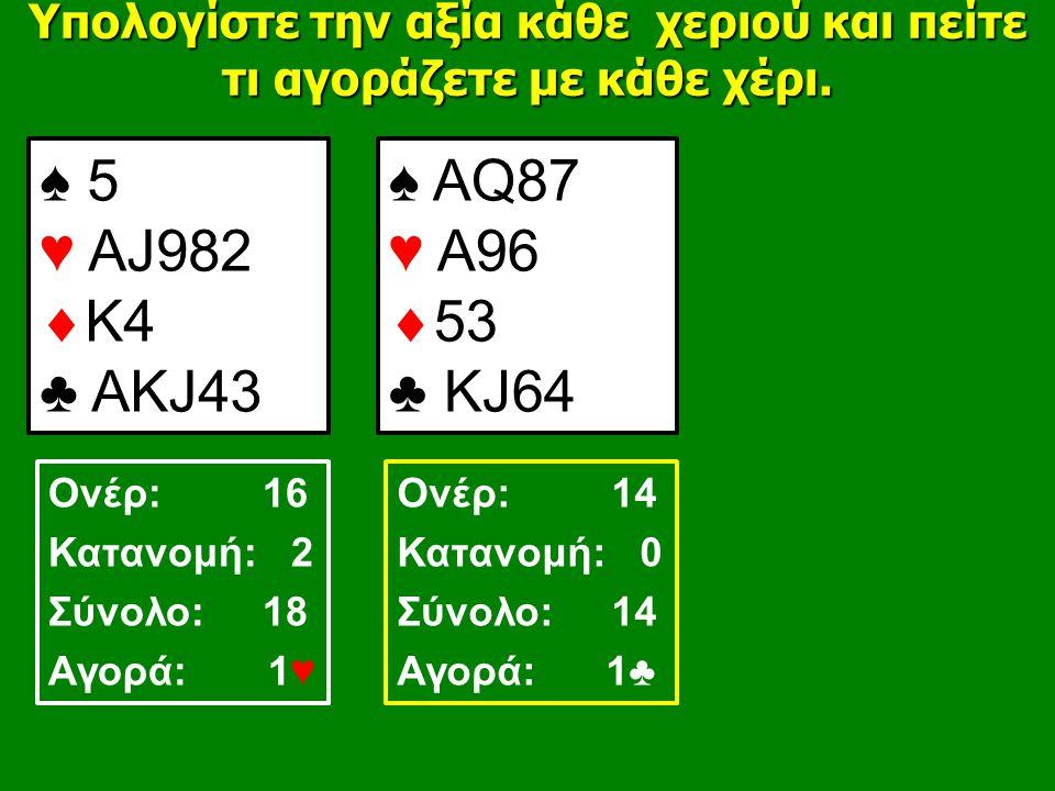 ♠ 5 ♥ ΑJ982  K4 ♣ AΚJ43 ♠ AQ87 ♥ A96  53 ♣ KJ64 Υπολογίστε την αξία κάθε χεριού και πείτε τι αγοράζετε με κάθε χέρι.
