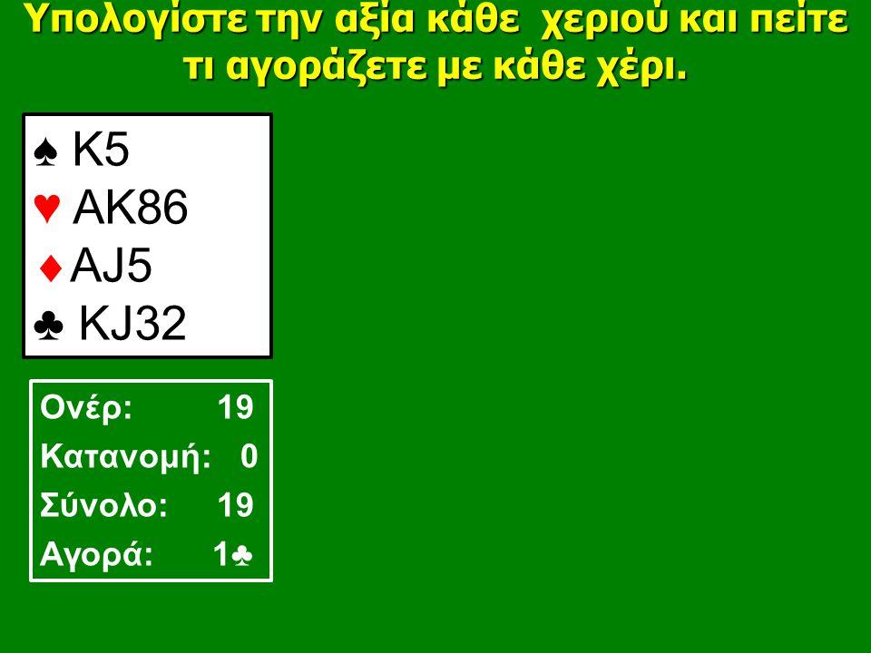 ♠ Κ5 ♥ ΑΚ86  ΑJ5 ♣ ΚJ32 Υπολογίστε την αξία κάθε χεριού και πείτε τι αγοράζετε με κάθε χέρι.