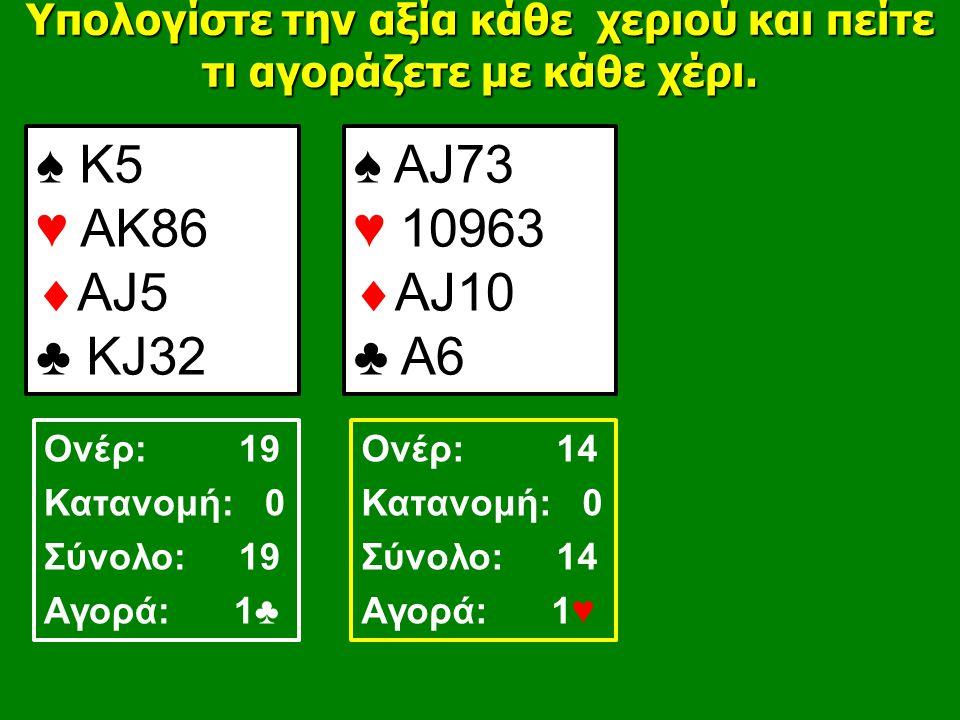♠ Κ5 ♥ ΑΚ86  ΑJ5 ♣ ΚJ32 ♠ ΑJ73 ♥ 10963  AJ10 ♣ A6 Υπολογίστε την αξία κάθε χεριού και πείτε τι αγοράζετε με κάθε χέρι.