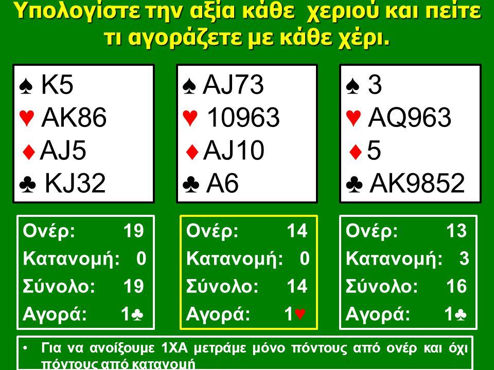 ♠ Κ5 ♥ ΑK86  ΑJ5 ♣ ΚJ32 ♠ ΑJ73 ♥ 10963  AJ10 ♣ A6 ♠ 3 ♥ AQ963  5 ♣ AK9852 Υπολογίστε την αξία κάθε χεριού και πείτε τι αγοράζετε με κάθε χέρι.