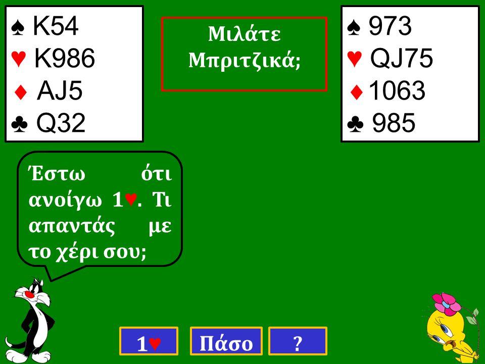 ♠ Κ54 ♥ Κ986  ΑJ5 ♣ Q32 ♠ 973 ♥ QJ75  1063 ♣ 985 Έστω ότι ανοίγω 1 ♥.