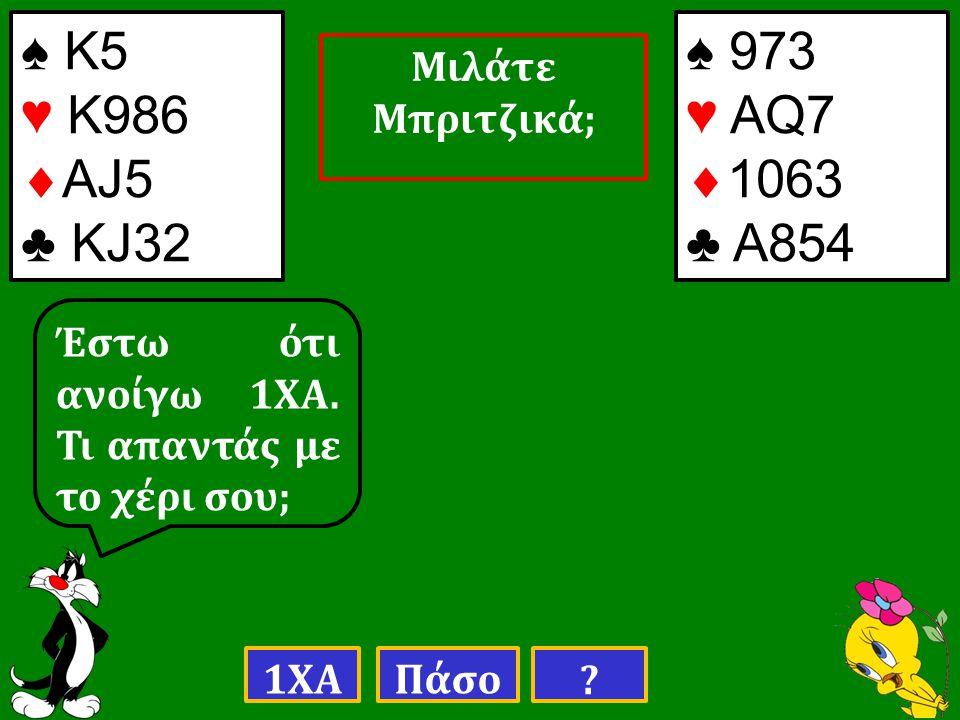 ♠ Κ5 ♥ Κ986  ΑJ5 ♣ ΚJ32 ♠ 973 ♥ AQ7  1063 ♣ A854 Έστω ότι ανοίγω 1ΧΑ.