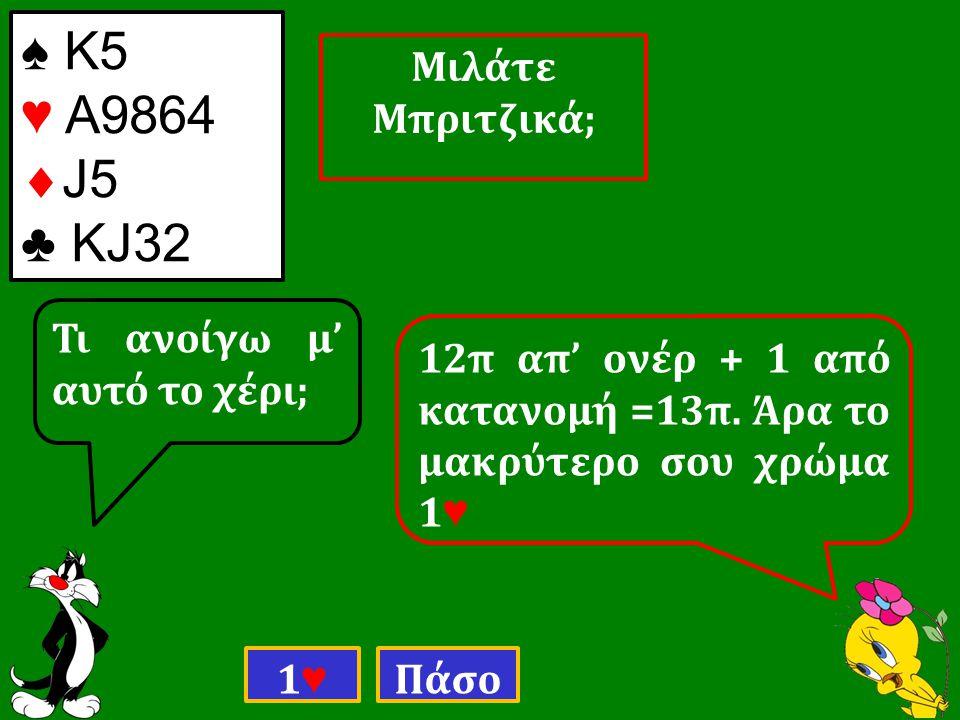 ♠ Κ5 ♥ Α9864  J5 ♣ ΚJ32 Τι ανοίγω μ' αυτό το χέρι; 1♥1♥ Πάσο 12π απ' ονέρ + 1 από κατανομή =13π.