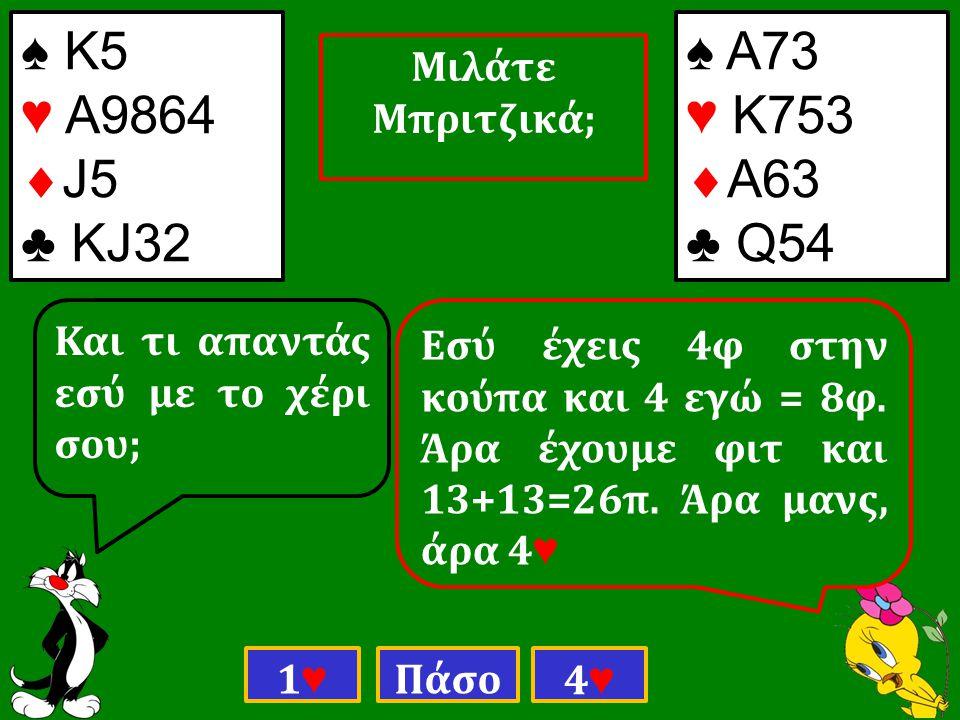 ♠ Κ5 ♥ Α9864  J5 ♣ ΚJ32 ♠ Α73 ♥ Κ753  Α63 ♣ Q54 Και τι απαντάς εσύ με το χέρι σου; 1♥1♥ Πάσο 4♥4♥ Εσύ έχεις 4φ στην κούπα και 4 εγώ = 8φ.