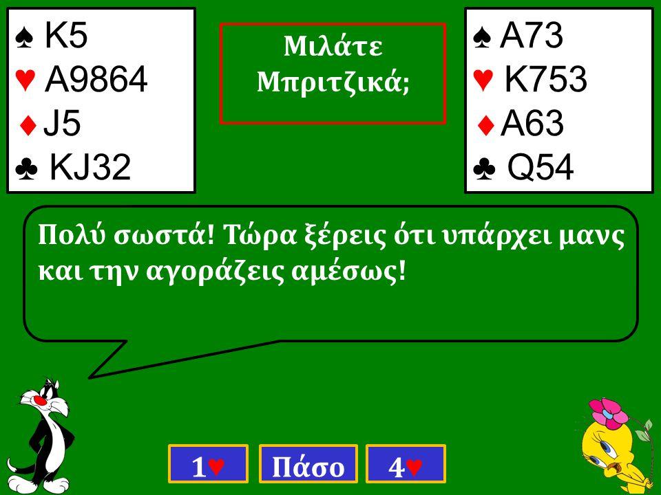 ♠ Κ5 ♥ Α9864  J5 ♣ ΚJ32 ♠ Α73 ♥ Κ753  Α63 ♣ Q54 Πολύ σωστά.