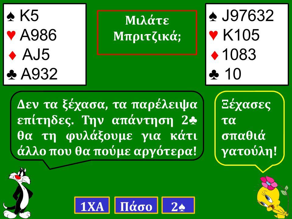 ♠ Κ5 ♥ Α986  ΑJ5 ♣ Α932 Δεν τα ξέχασα, τα παρέλειψα επίτηδες.