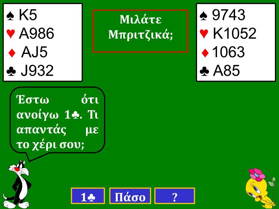 ♠ Κ5 ♥ Α986  AJ5 ♣ J932 Έστω ότι ανοίγω 1 ♣. Τι απαντάς με το χέρι σου; 1♣1♣ Πάσο .