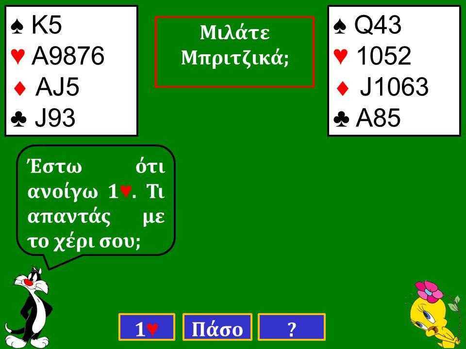 ♠ Κ5 ♥ Α9876  ΑJ5 ♣ J93 ♠ Q43 ♥ 1052  J1063 ♣ Α85 Έστω ότι ανοίγω 1 ♥.
