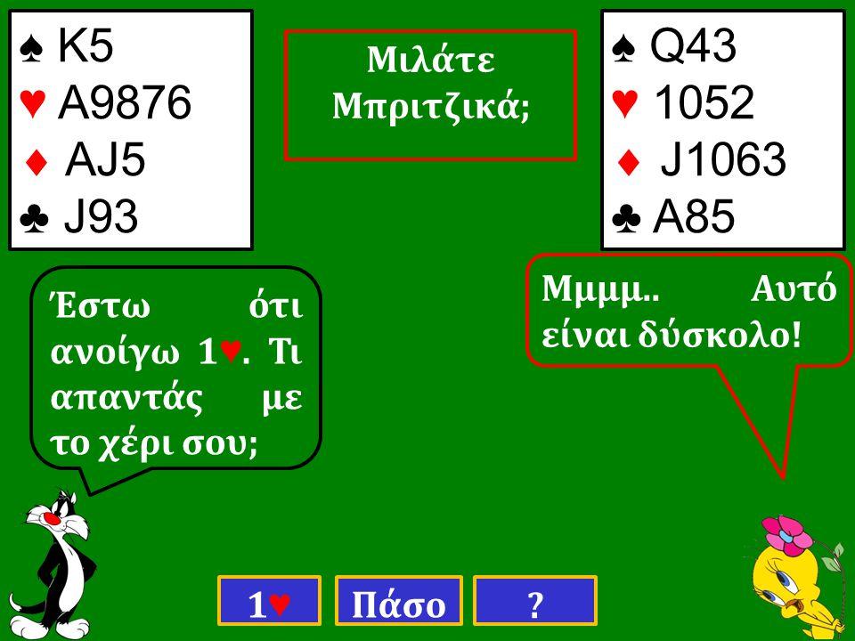 Πάσο . ♠ Κ5 ♥ Α9876  ΑJ5 ♣ J93 ♠ Q43 ♥ 1052  J1063 ♣ Α85 Έστω ότι ανοίγω 1 ♥.