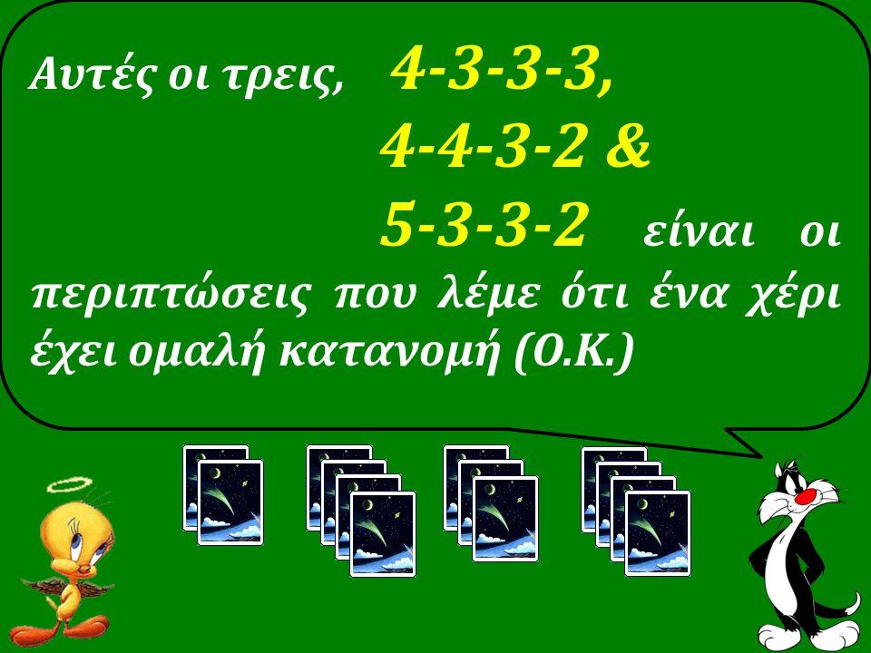 Αυτές οι τρεις, 4-3-3-3, 4-4-3-2 & 5-3-3-2 είναι οι περιπτώσεις που λέμε ότι ένα χέρι έχει ομαλή κατανομή (Ο.Κ.)