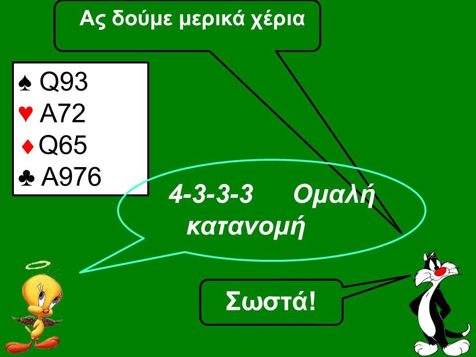 Ας δούμε μερικά χέρια ♠ Q93 ♥ A72  Q65 ♣ A976 4-3-3-3 Ομαλή κατανομή Σωστά!