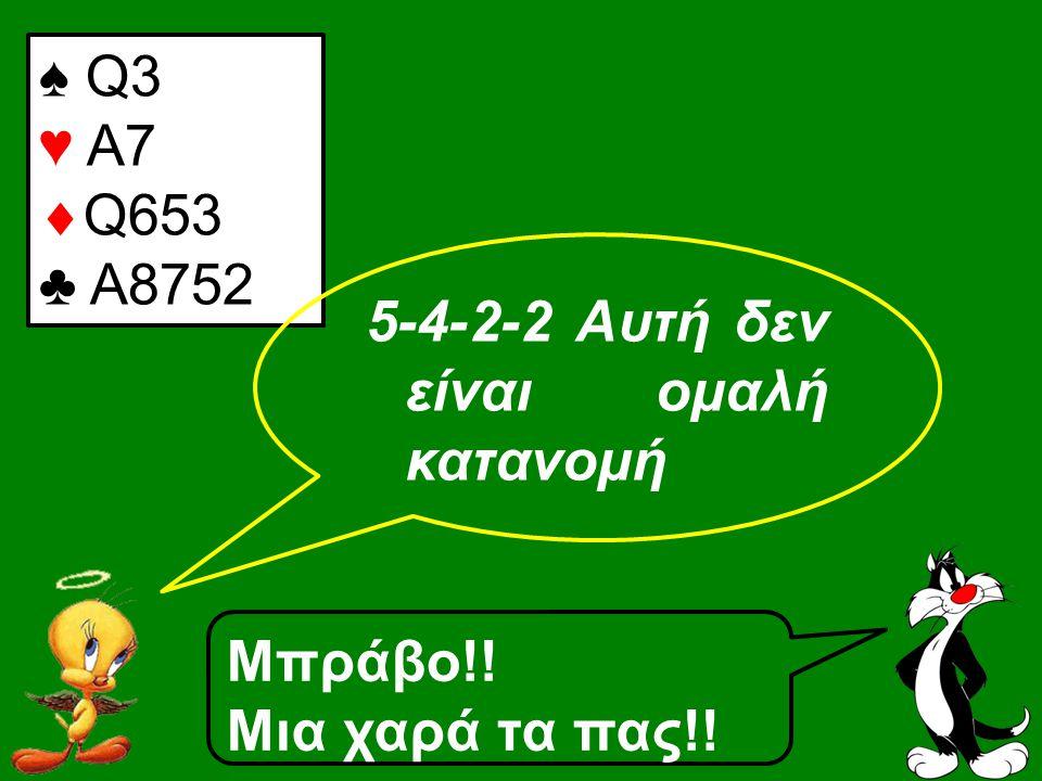 ♠ Q3 ♥ A7  Q653 ♣ A8752 5-4-2-2 Αυτή δεν είναι ομαλή κατανομή Μπράβο!! Μια χαρά τα πας!!