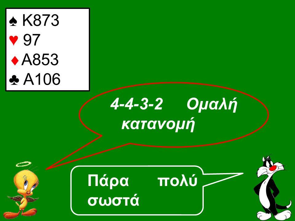 Πάρα πολύ σωστά ♠ Κ873 ♥ 97  Α853 ♣ A106 4-4-3-2 Ομαλή κατανομή