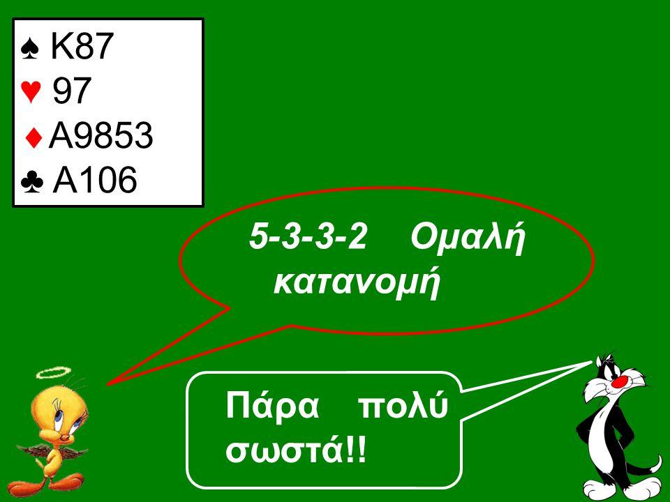 Πάρα πολύ σωστά!! ♠ Κ87 ♥ 97  Α9853 ♣ A106 5-3-3-2 Ομαλή κατανομή