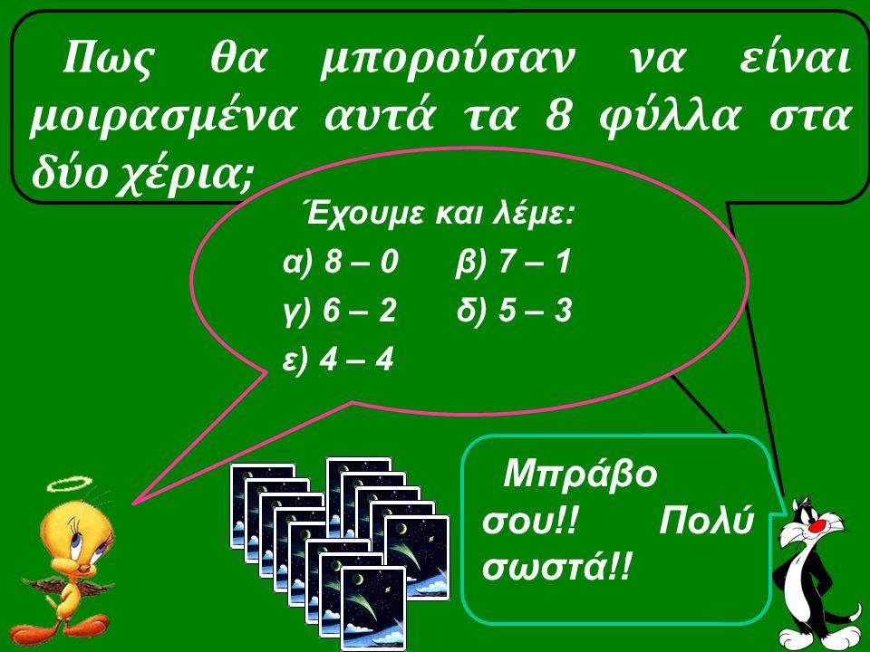 Πως θα μπορούσαν να είναι μοιρασμένα αυτά τα 8 φύλλα στα δύο χέρια; Έχουμε και λέμε: α) 8 – 0 β) 7 – 1 γ) 6 – 2δ) 5 – 3 ε) 4 – 4 Μπράβο σου!.