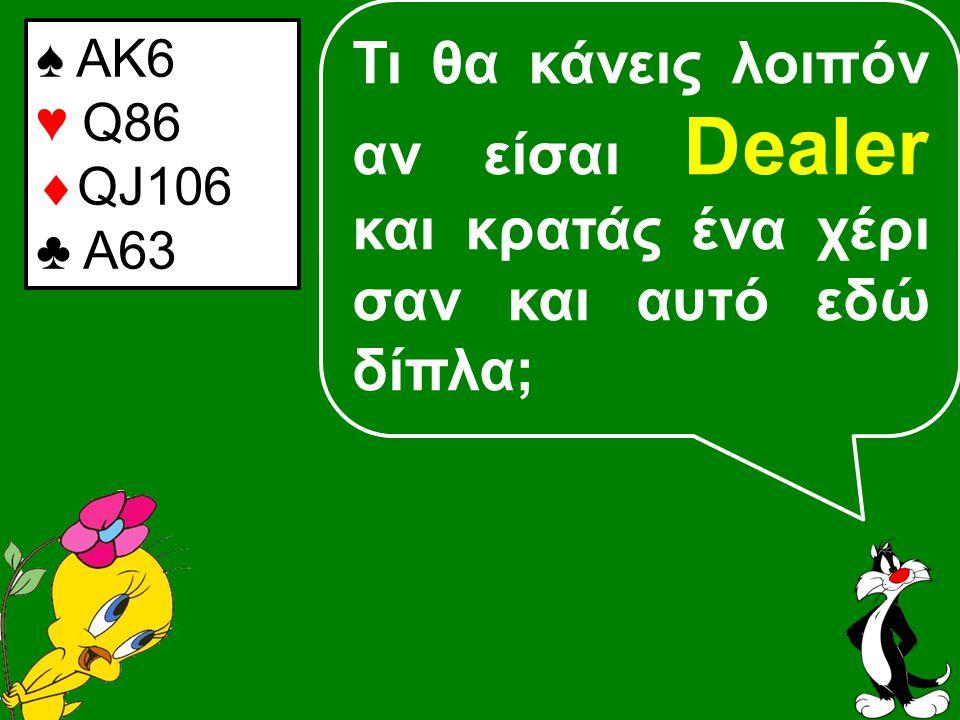 Τι θα κάνεις λοιπόν αν είσαι Dealer και κρατάς ένα χέρι σαν και αυτό εδώ δίπλα; ♠ ΑΚ6 ♥ Q86  QJ106 ♣ A63