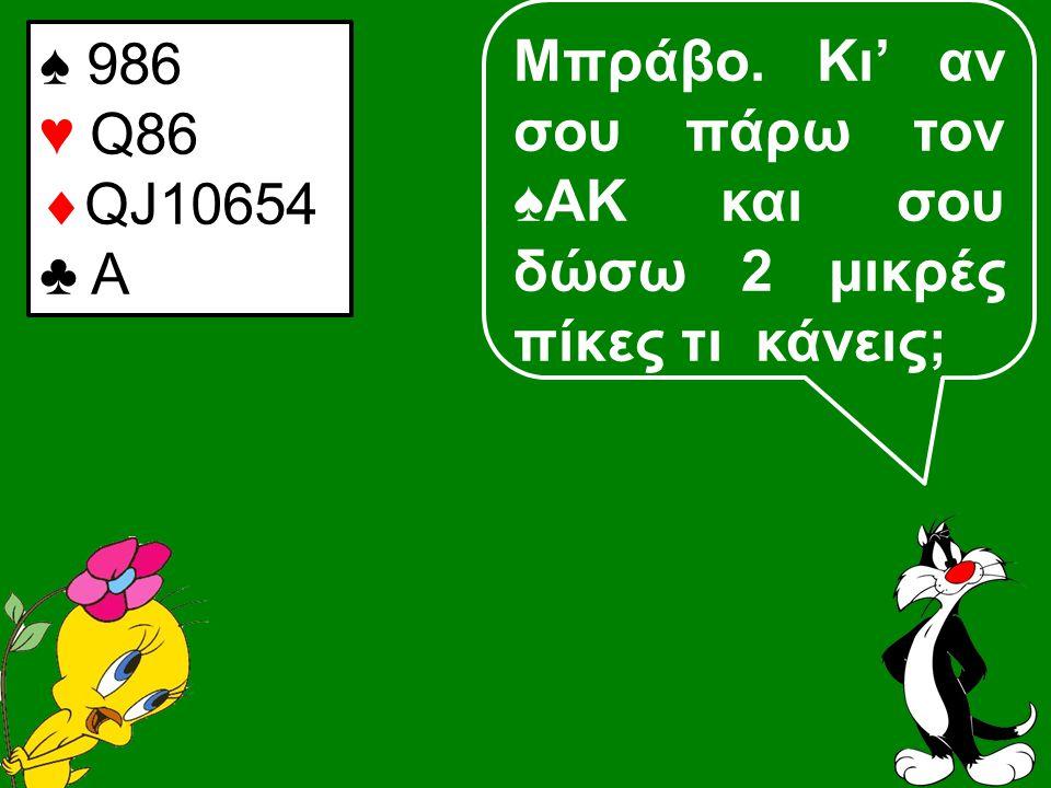 Μπράβο. Κι' αν σου πάρω τον ♠ΑΚ και σου δώσω 2 μικρές πίκες τι κάνεις; ♠ 986 ♥ Q86  QJ10654 ♣ A