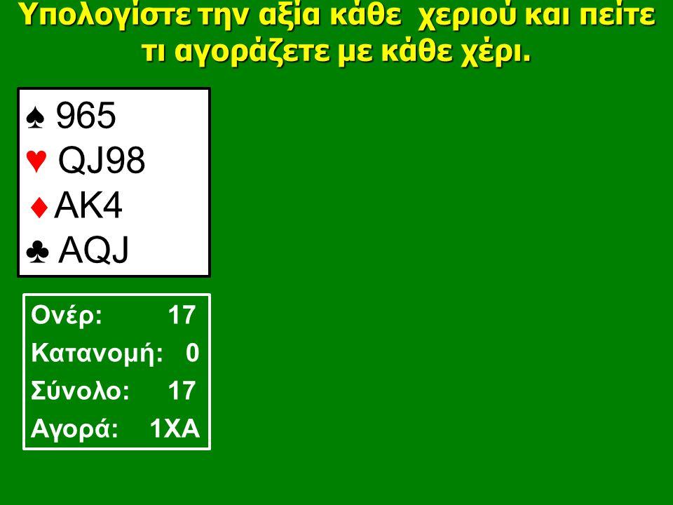 ♠ 965 ♥ QJ98  AK4 ♣ AQJ Υπολογίστε την αξία κάθε χεριού και πείτε τι αγοράζετε με κάθε χέρι.