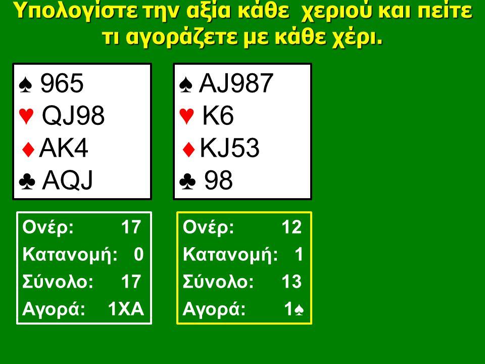 ♠ 965 ♥ QJ98  AK4 ♣ AQJ ♠ AJ987 ♥ Κ6  ΚJ53 ♣ 98 Υπολογίστε την αξία κάθε χεριού και πείτε τι αγοράζετε με κάθε χέρι.
