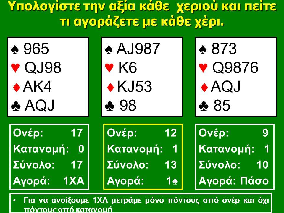♠ 965 ♥ QJ98  AK4 ♣ AQJ ♠ AJ987 ♥ Κ6  ΚJ53 ♣ 98 ♠ 873 ♥ Q9876  ΑQJ ♣ 85 Υπολογίστε την αξία κάθε χεριού και πείτε τι αγοράζετε με κάθε χέρι.