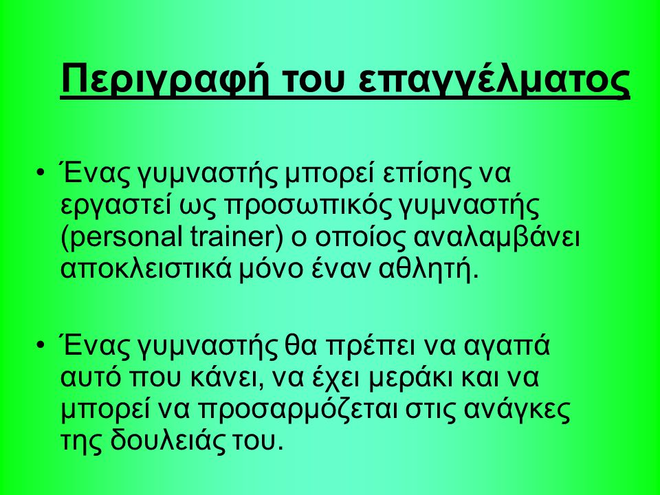 Ένας γυμναστής μπορεί επίσης να εργαστεί ως προσωπικός γυμναστής (personal trainer) ο οποίος αναλαμβάνει αποκλειστικά μόνο έναν αθλητή. Ένας γυμναστής