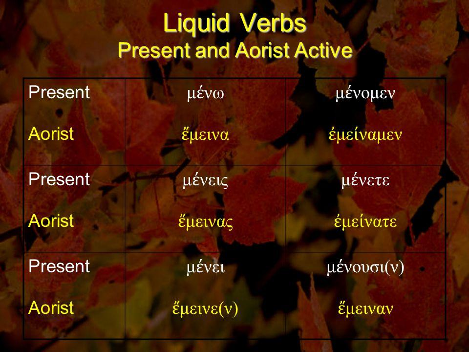 Liquid Verbs Present and Αorist Active Present Aorist μ έ νω ἔ μεινα μ έ νομεν ἐ με ί ναμεν Present Aorist μ έ νεις ἔ μεινας μ έ νετε ἐ με ί νατε Present Aorist μ έ νει ἔ μεινε(ν) μ έ νουσι(ν) ἔ μειναν