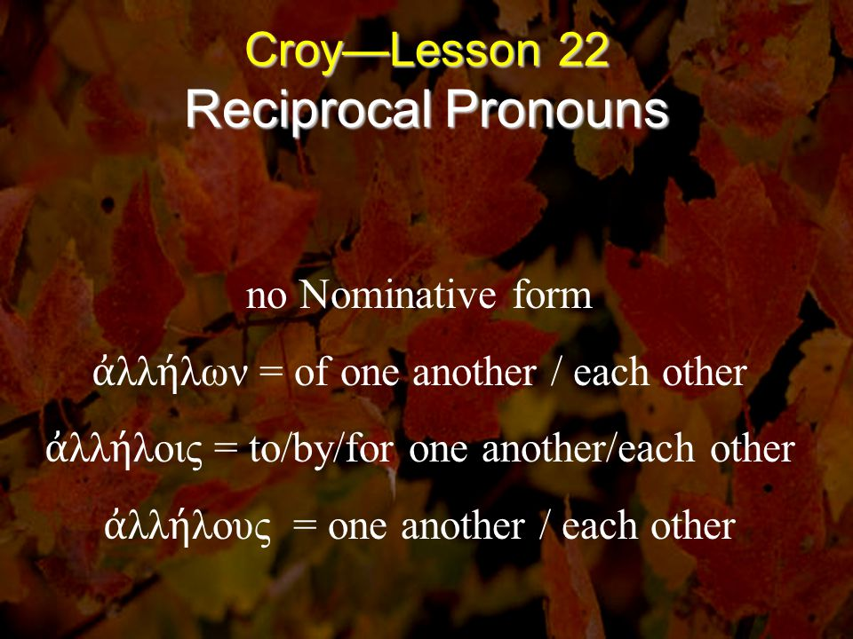 Croy—Lesson 22 Reciprocal Pronouns no Nominative form ἀ λλ ή λων = of one another / each other ἀ λλ ή λοις = to/by/for one another/each other ἀ λλ ή λ