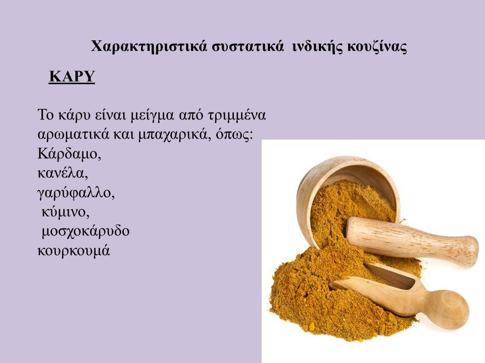 Χαρακτηριστικά συστατικά ινδικής κουζίνας ΚΑΡΥ Το κάρυ είναι μείγμα από τριμμένα αρωματικά και μπαχαρικά, όπως: Κάρδαμο, κανέλα, γαρύφαλλο, κύμινο, μο