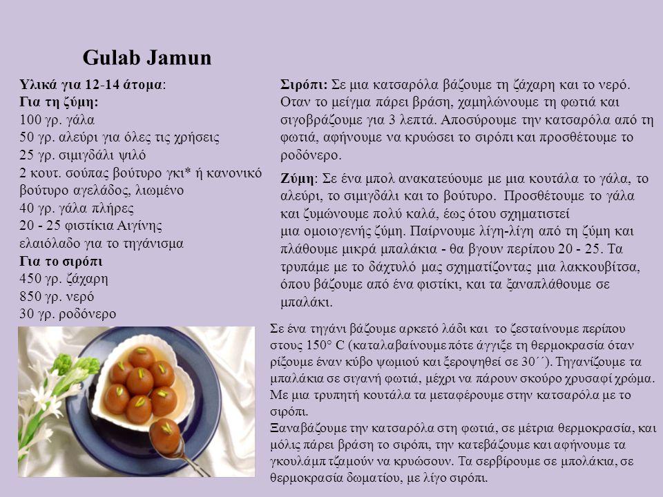 Gulab Jamun Υλικά για 12-14 άτομα: Για τη ζύμη: 100 γρ. γάλα 50 γρ. αλεύρι για όλες τις χρήσεις 25 γρ. σιμιγδάλι ψιλό 2 κουτ. σούπας βούτυρο γκι* ή κα