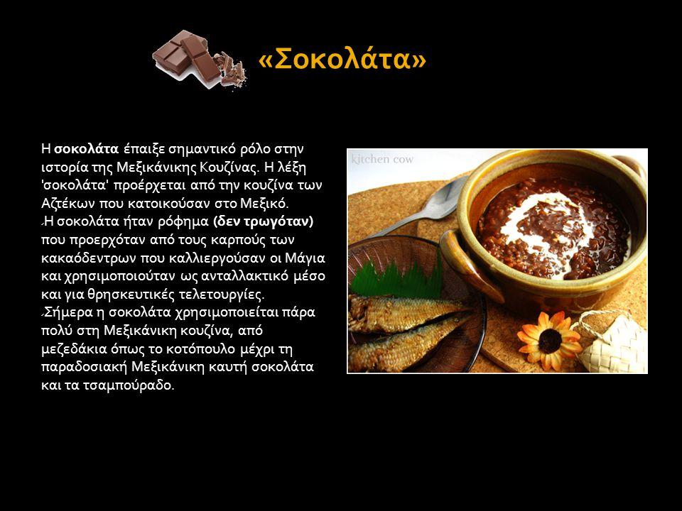 «Σοκολάτα» Η σοκολάτα έπαιξε σημαντικό ρόλο στην ιστορία της Μεξικάνικης Κουζίνας. Η λέξη 'σοκολάτα' προέρχεται από την κουζίνα των Αζτέκων που κατοικ